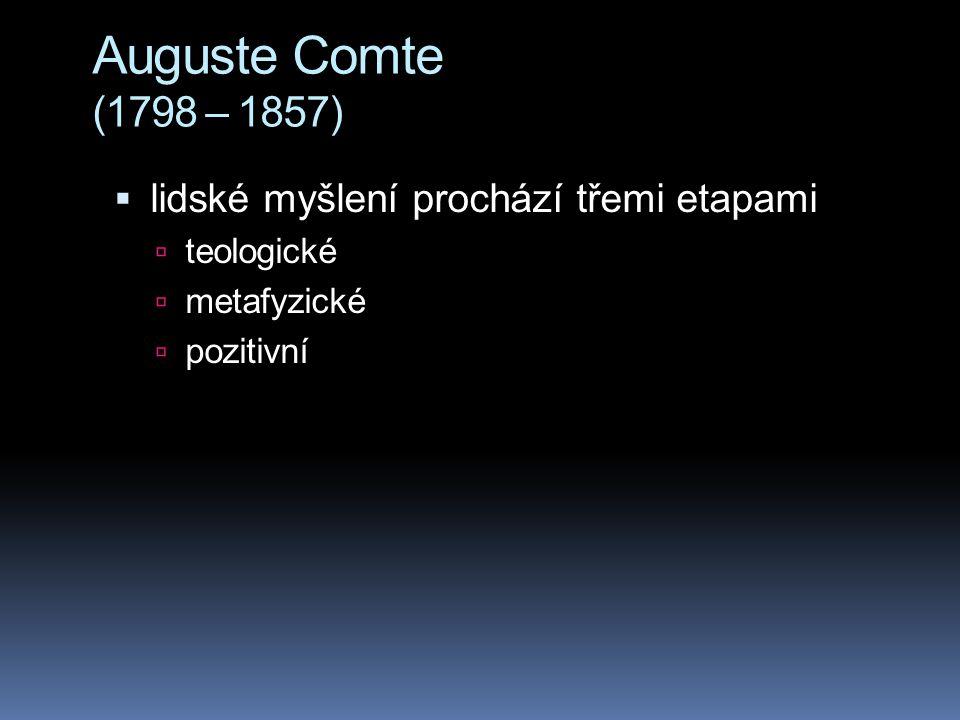 Auguste Comte (1798 – 1857)  lidské myšlení prochází třemi etapami  teologické  metafyzické  pozitivní