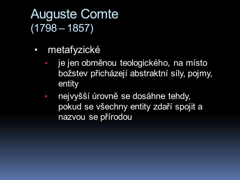Auguste Comte (1798 – 1857) metafyzické je jen obměnou teologického, na místo božstev přicházejí abstraktní síly, pojmy, entity nejvyšší úrovně se dos