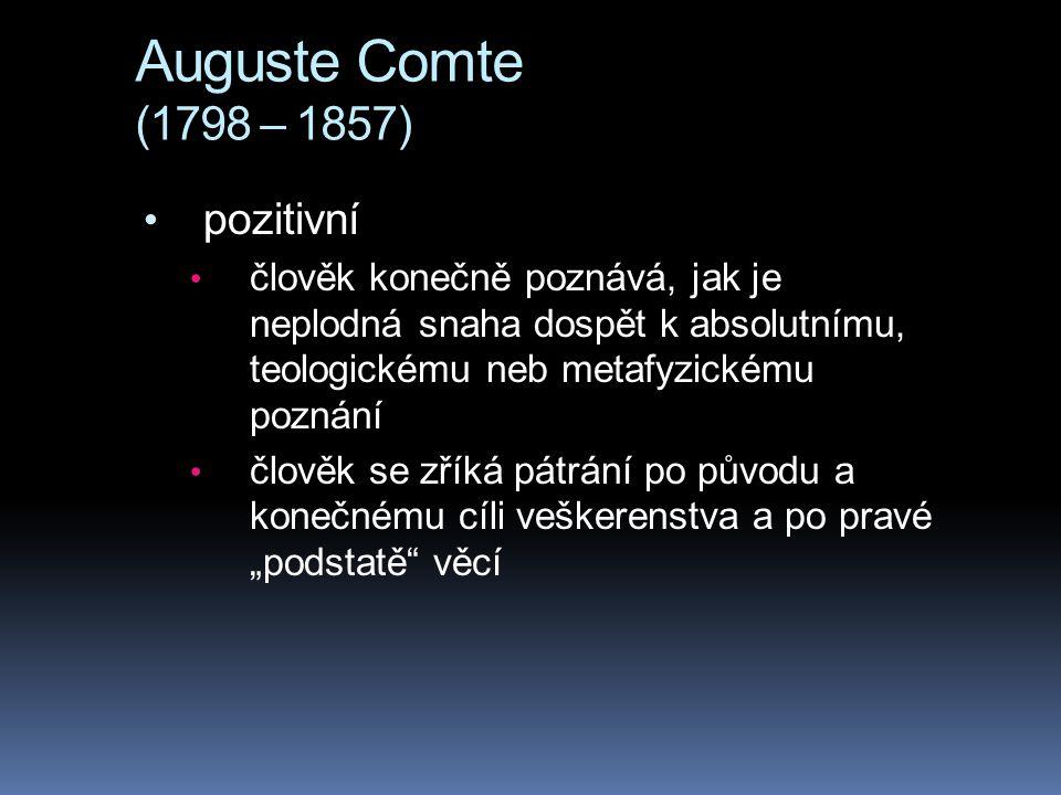 Auguste Comte (1798 – 1857) pozitivní člověk konečně poznává, jak je neplodná snaha dospět k absolutnímu, teologickému neb metafyzickému poznání člově