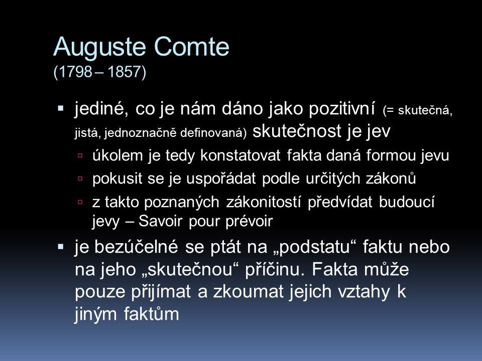 Auguste Comte (1798 – 1857)  jediné, co je nám dáno jako pozitivní (= skutečná, jistá, jednoznačně definovaná) skutečnost je jev  úkolem je tedy kon