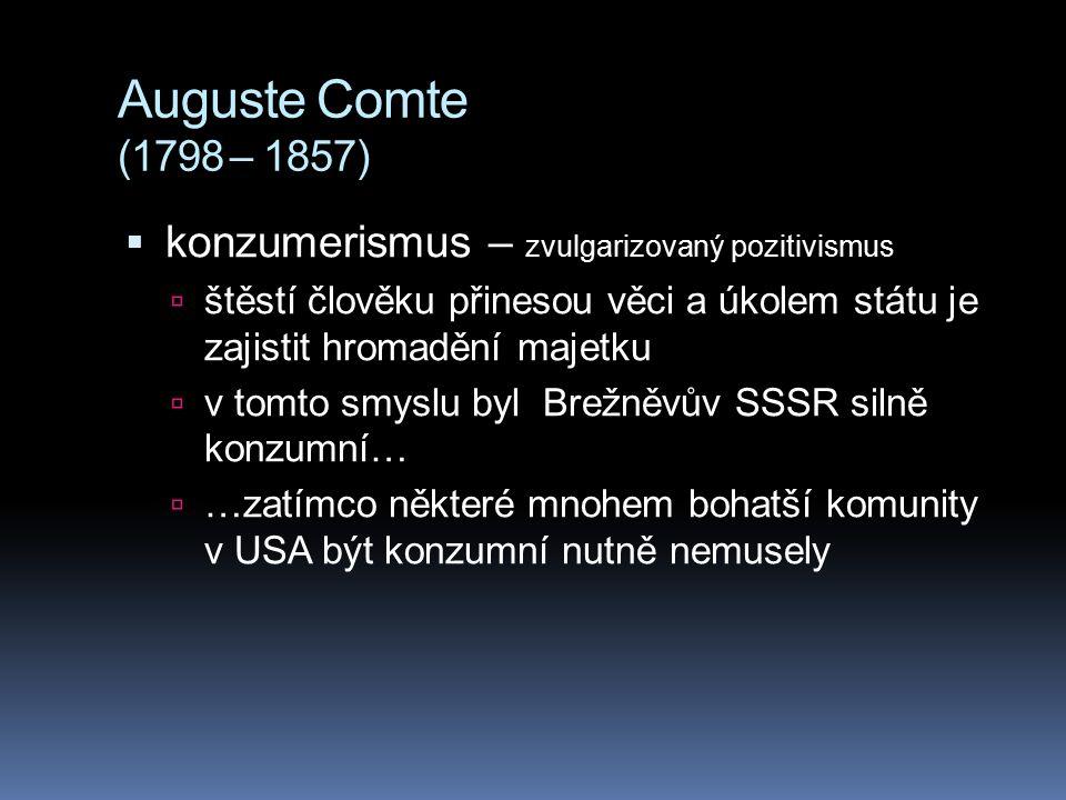 Auguste Comte (1798 – 1857)  konzumerismus – zvulgarizovaný pozitivismus  štěstí člověku přinesou věci a úkolem státu je zajistit hromadění majetku
