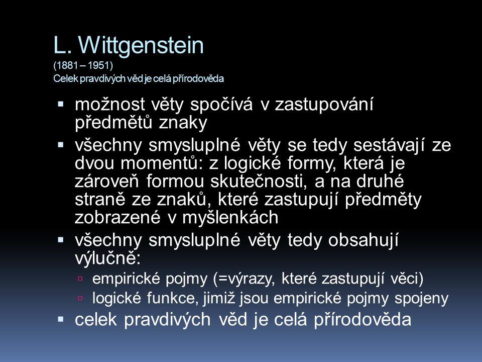L. Wittgenstein (1881 – 1951) Celek pravdivých věd je celá přírodověda  možnost věty spočívá v zastupování předmětů znaky  všechny smysluplné věty s