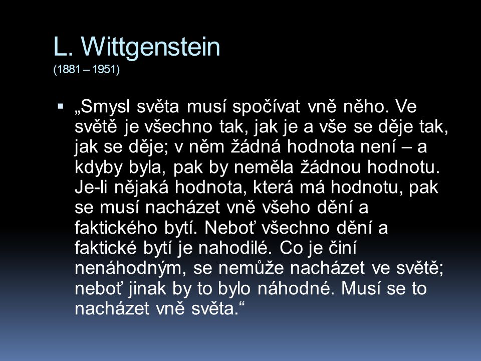 """L. Wittgenstein (1881 – 1951)  """"Smysl světa musí spočívat vně něho. Ve světě je všechno tak, jak je a vše se děje tak, jak se děje; v něm žádná hodno"""