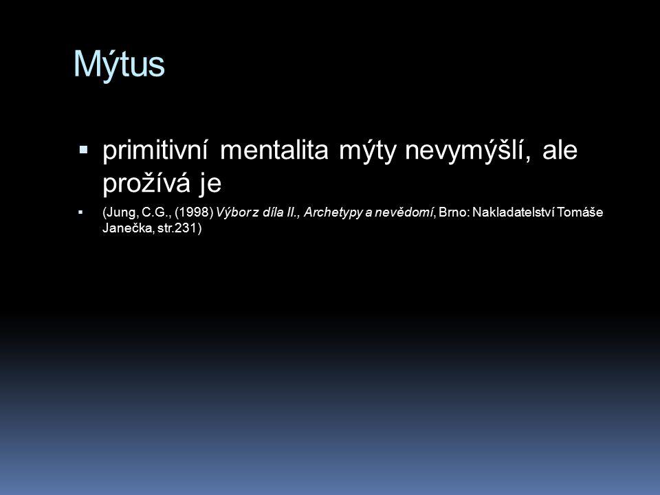 Mýtus  primitivní mentalita mýty nevymýšlí, ale prožívá je  (Jung, C.G., (1998) Výbor z díla II., Archetypy a nevědomí, Brno: Nakladatelství Tomáše