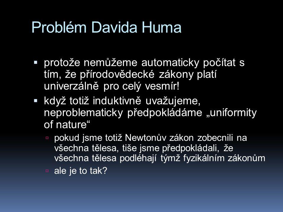 Problém Davida Huma  protože nemůžeme automaticky počítat s tím, že přírodovědecké zákony platí univerzálně pro celý vesmír!  když totiž induktivně