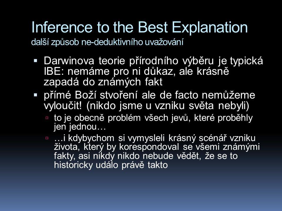 Inference to the Best Explanation další způsob ne-deduktivního uvažování  Darwinova teorie přírodního výběru je typická IBE: nemáme pro ni důkaz, ale