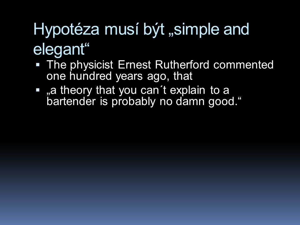 "Hypotéza musí být ""simple and elegant  The physicist Ernest Rutherford commented one hundred years ago, that  ""a theory that you can´t explain to a bartender is probably no damn good."