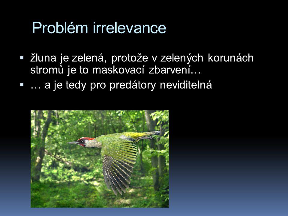Problém irrelevance  žluna je zelená, protože v zelených korunách stromů je to maskovací zbarvení…  … a je tedy pro predátory neviditelná