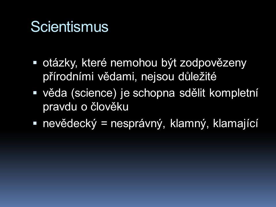 Scientismus  otázky, které nemohou být zodpovězeny přírodními vědami, nejsou důležité  věda (science) je schopna sdělit kompletní pravdu o člověku 