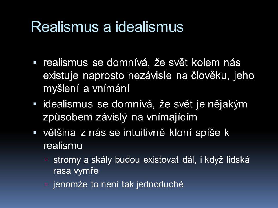 Realismus a idealismus  realismus se domnívá, že svět kolem nás existuje naprosto nezávisle na člověku, jeho myšlení a vnímání  idealismus se domnív