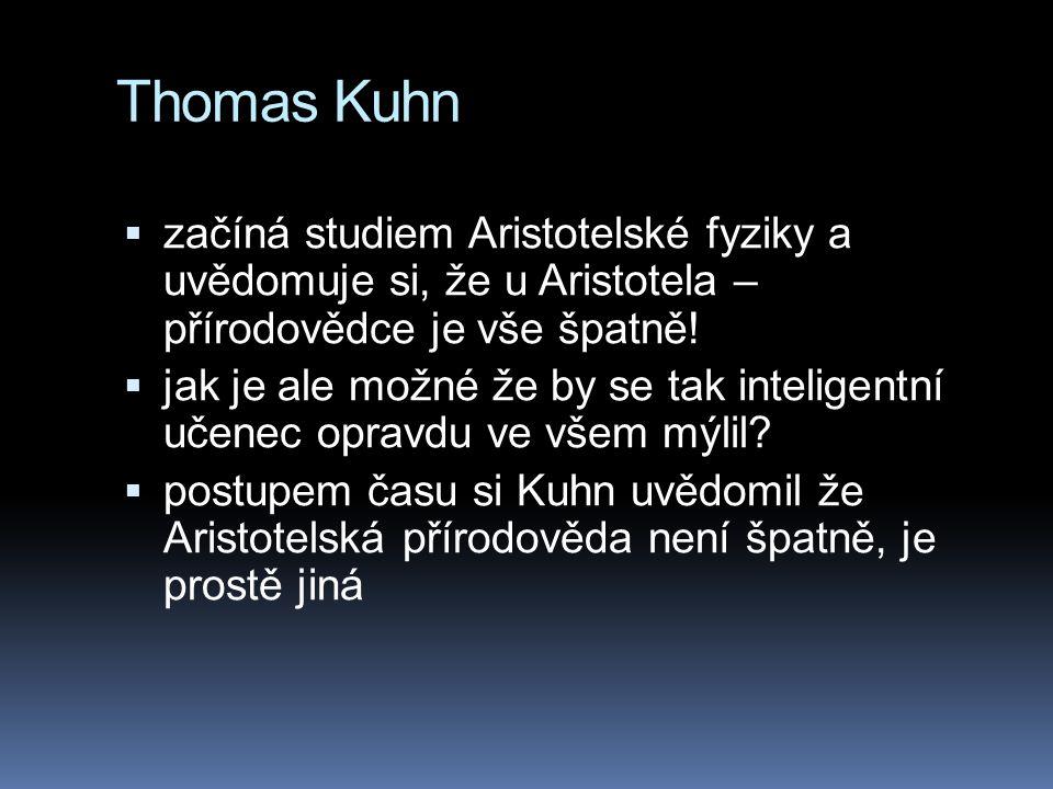 Thomas Kuhn  začíná studiem Aristotelské fyziky a uvědomuje si, že u Aristotela – přírodovědce je vše špatně!  jak je ale možné že by se tak intelig