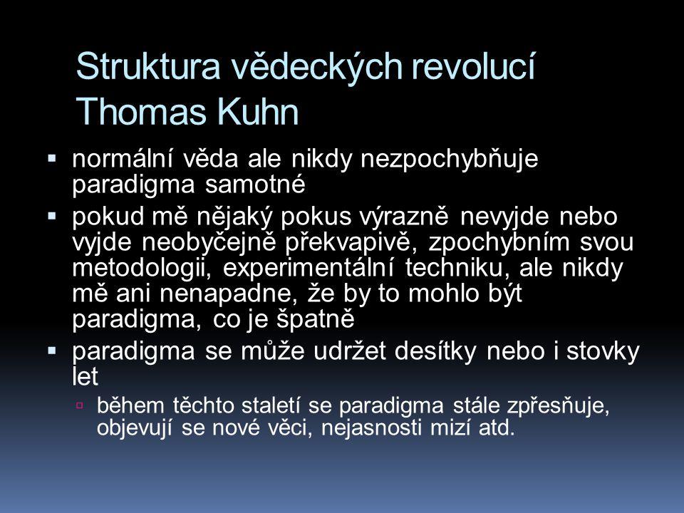 Struktura vědeckých revolucí Thomas Kuhn  normální věda ale nikdy nezpochybňuje paradigma samotné  pokud mě nějaký pokus výrazně nevyjde nebo vyjde