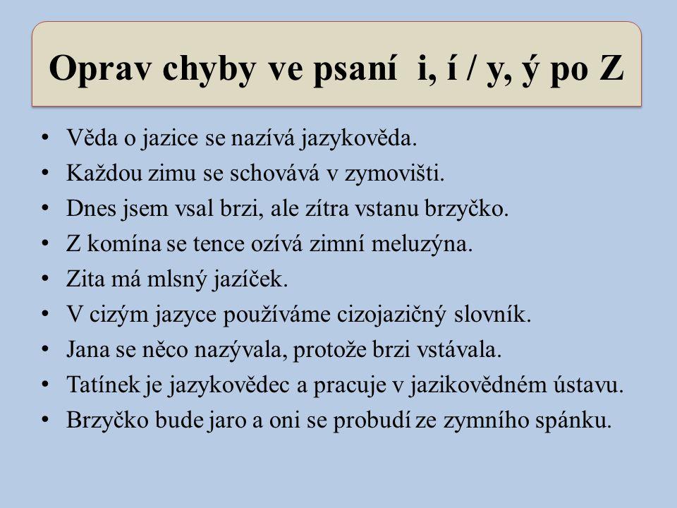 Oprav chyby ve psaní i, í / y, ý po Z Věda o jazice se nazívá jazykověda. Každou zimu se schovává v zymovišti. Dnes jsem vsal brzi, ale zítra vstanu b