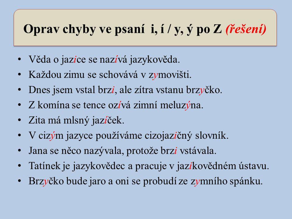 Oprav chyby ve psaní i, í / y, ý po Z (řešení) Věda o jazice se nazívá jazykověda. Každou zimu se schovává v zymovišti. Dnes jsem vstal brzi, ale zítr