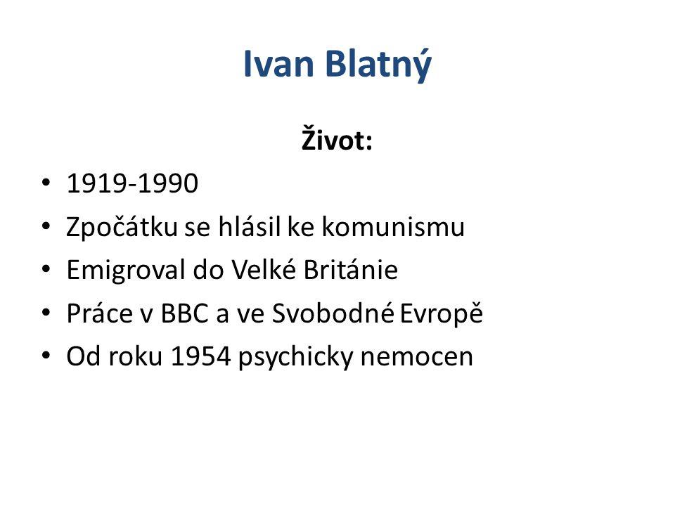 Ivan Blatný Život: 1919-1990 Zpočátku se hlásil ke komunismu Emigroval do Velké Británie Práce v BBC a ve Svobodné Evropě Od roku 1954 psychicky nemocen