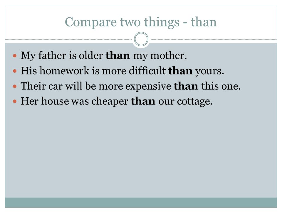 Compare two things - than My father is older than my mother. His homework is more difficult than yours. Their car will be more expensive than this one