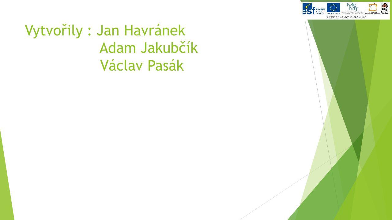 Vytvořily : Jan Havránek Adam Jakubčík Václav Pasák