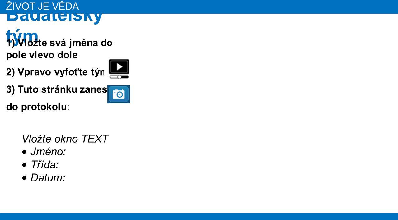 ŽIVOT JE VĚDA Badatelský tým Vložte okno TEXT Jméno: Třída: Datum: 1) Vložte svá jména do pole vlevo dole 2) Vpravo vyfoťte tým: 3) Tuto stránku zaneste do protokolu: ŽIVOT JE VĚDA