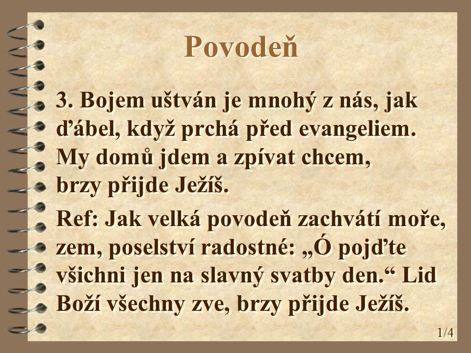 Povodeň 3. Bojem uštván je mnohý z nás, jak ďábel, když prchá před evangeliem. My domů jdem a zpívat chcem, brzy přijde Ježíš. Ref: Jak velká povodeň