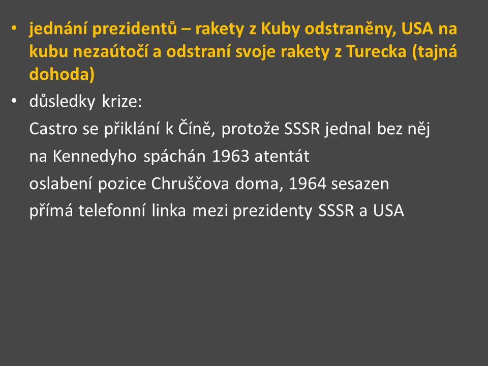jednání prezidentů – rakety z Kuby odstraněny, USA na kubu nezaútočí a odstraní svoje rakety z Turecka (tajná dohoda) důsledky krize: Castro se přiklání k Číně, protože SSSR jednal bez něj na Kennedyho spáchán 1963 atentát oslabení pozice Chruščova doma, 1964 sesazen přímá telefonní linka mezi prezidenty SSSR a USA