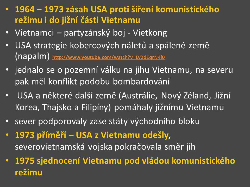 1964 – 1973 zásah USA proti šíření komunistického režimu i do jižní části Vietnamu Vietnamci – partyzánský boj - Vietkong USA strategie kobercových náletů a spálené země (napalm) http://www.youtube.com/watch?v=Ev2dEqrN4i0 http://www.youtube.com/watch?v=Ev2dEqrN4i0 jednalo se o pozemní válku na jihu Vietnamu, na severu pak měl konflikt podobu bombardování USA a některé další země (Austrálie, Nový Zéland, Jižní Korea, Thajsko a Filipíny) pomáhaly jižnímu Vietnamu sever podporovaly zase státy východního bloku 1973 příměří – USA z Vietnamu odešly, severovietnamská vojska pokračovala směr jih 1975 sjednocení Vietnamu pod vládou komunistického režimu