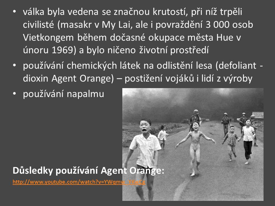 válka byla vedena se značnou krutostí, při níž trpěli civilisté (masakr v My Lai, ale i povraždění 3 000 osob Vietkongem během dočasné okupace města Hue v únoru 1969) a bylo ničeno životní prostředí používání chemických látek na odlistění lesa (defoliant - dioxin Agent Orange) – postižení vojáků i lidí z výroby používání napalmu Důsledky používání Agent Orange: http://www.youtube.com/watch?v=YWqmw_YKwCg