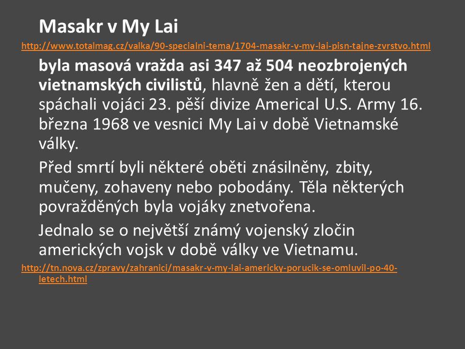 Masakr v My Lai http://www.totalmag.cz/valka/90-specialni-tema/1704-masakr-v-my-lai-pisn-tajne-zvrstvo.html byla masová vražda asi 347 až 504 neozbrojených vietnamských civilistů, hlavně žen a dětí, kterou spáchali vojáci 23.