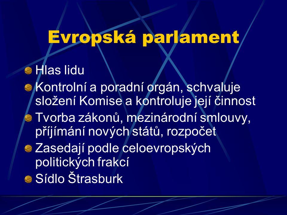 Evropská parlament Hlas lidu Kontrolní a poradní orgán, schvaluje složení Komise a kontroluje její činnost Tvorba zákonů, mezinárodní smlouvy, příjímání nových států, rozpočet Zasedají podle celoevropských politických frakcí Sídlo Štrasburk
