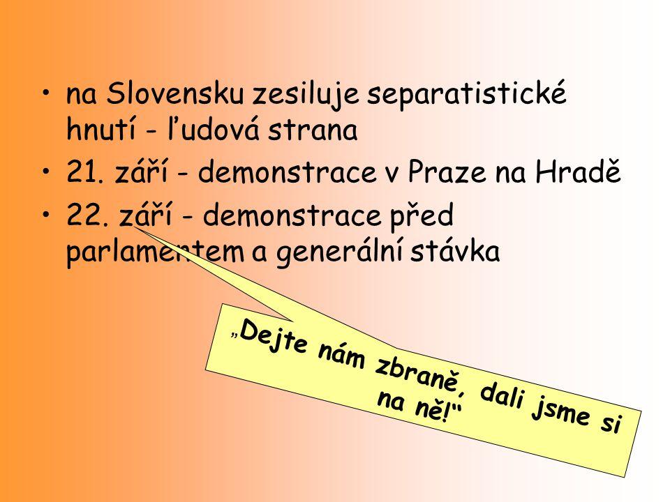 na Slovensku zesiluje separatistické hnutí - ľudová strana 21. září - demonstrace v Praze na Hradě 22. září - demonstrace před parlamentem a generální