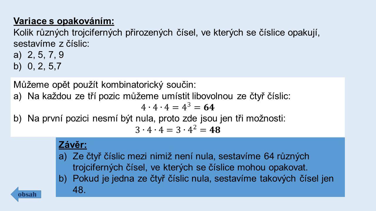 Variace s opakováním: Kolik různých trojciferných přirozených čísel, ve kterých se číslice opakují, sestavíme z číslic: a)2, 5, 7, 9 b)0, 2, 5,7 obsah Závěr: a)Ze čtyř číslic mezi nimiž není nula, sestavíme 64 různých trojciferných čísel, ve kterých se číslice mohou opakovat.
