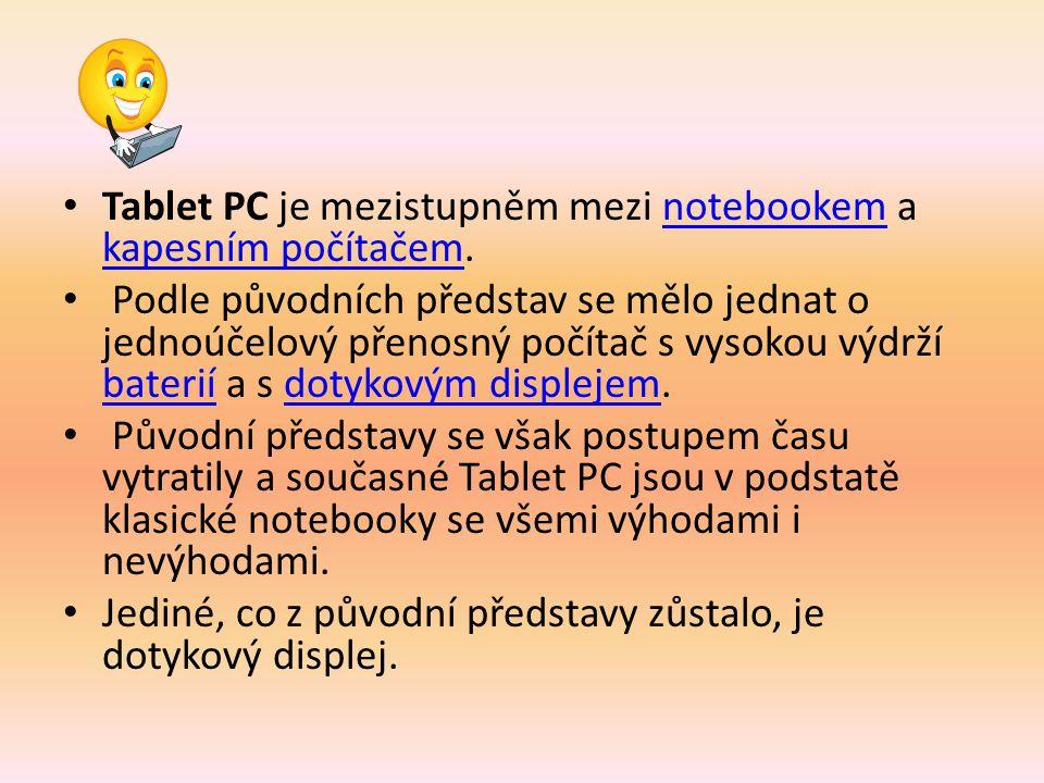 Tablet PC je mezistupněm mezi notebookem a kapesním počítačem.notebookem kapesním počítačem Podle původních představ se mělo jednat o jednoúčelový přenosný počítač s vysokou výdrží baterií a s dotykovým displejem.