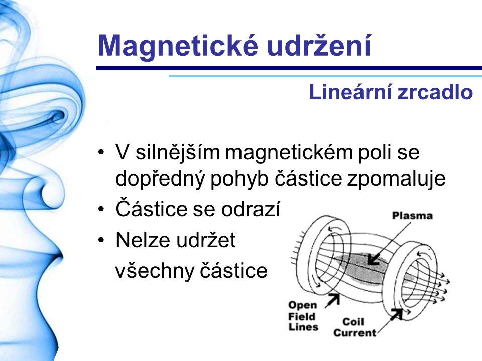 Magnetické udržení V silnějším magnetickém poli se dopředný pohyb částice zpomaluje Částice se odrazí Nelze udržet všechny částice Lineární zrcadlo