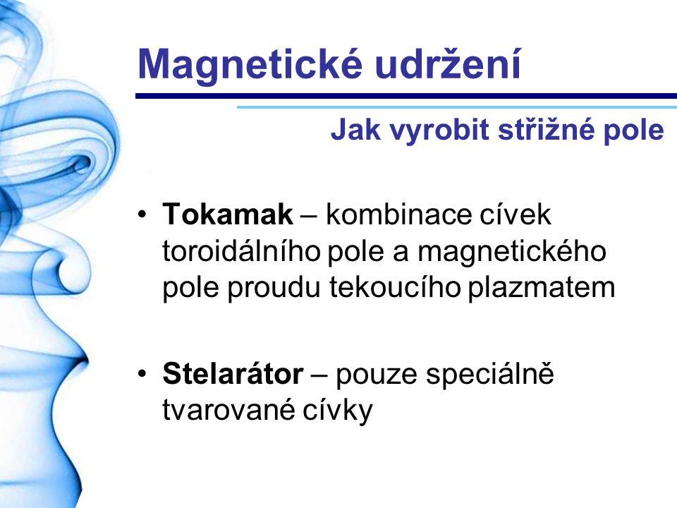 Magnetické udržení Tokamak – kombinace cívek toroidálního pole a magnetického pole proudu tekoucího plazmatem Stelarátor – pouze speciálně tvarované c