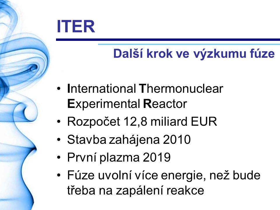 ITER International Thermonuclear Experimental Reactor Rozpočet 12,8 miliard EUR Stavba zahájena 2010 První plazma 2019 Fúze uvolní více energie, než b