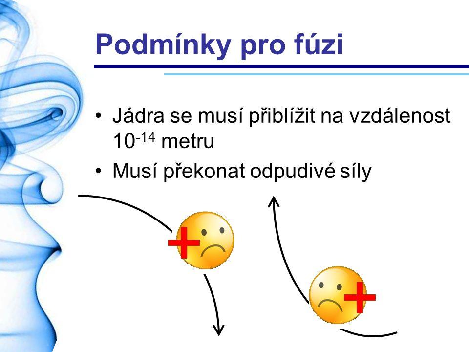 Podmínky pro fúzi Jádra se musí přiblížit na vzdálenost 10 -14 metru Musí překonat odpudivé síly