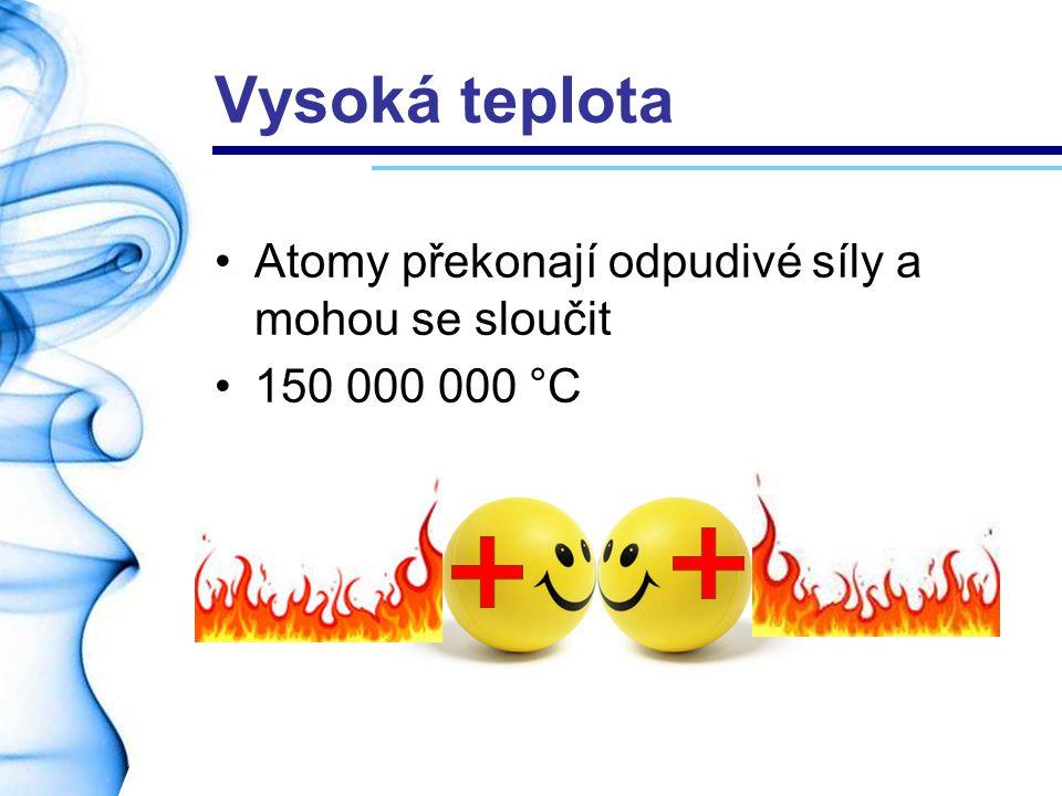 Vysoká teplota Atomy překonají odpudivé síly a mohou se sloučit 150 000 000 °C