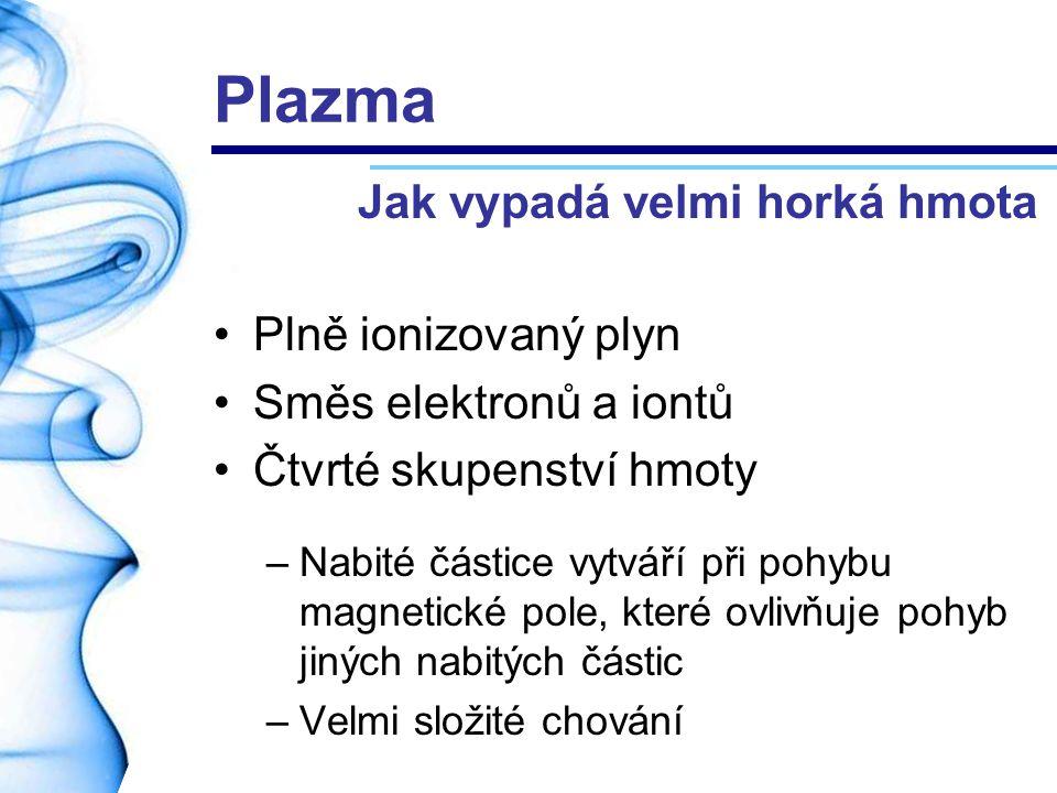Plazma Plně ionizovaný plyn Směs elektronů a iontů Čtvrté skupenství hmoty –Nabité částice vytváří při pohybu magnetické pole, které ovlivňuje pohyb j