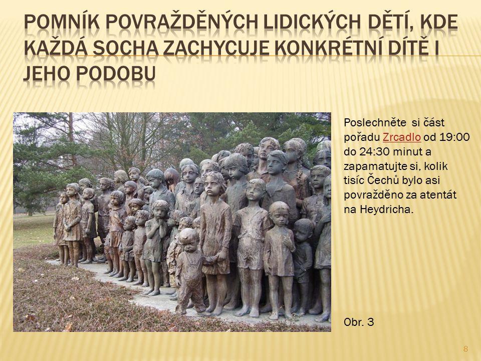 8 Poslechněte si část pořadu Zrcadlo od 19:00 do 24:30 minut a zapamatujte si, kolik tisíc Čechů bylo asi povražděno za atentát na Heydricha.Zrcadlo Obr.