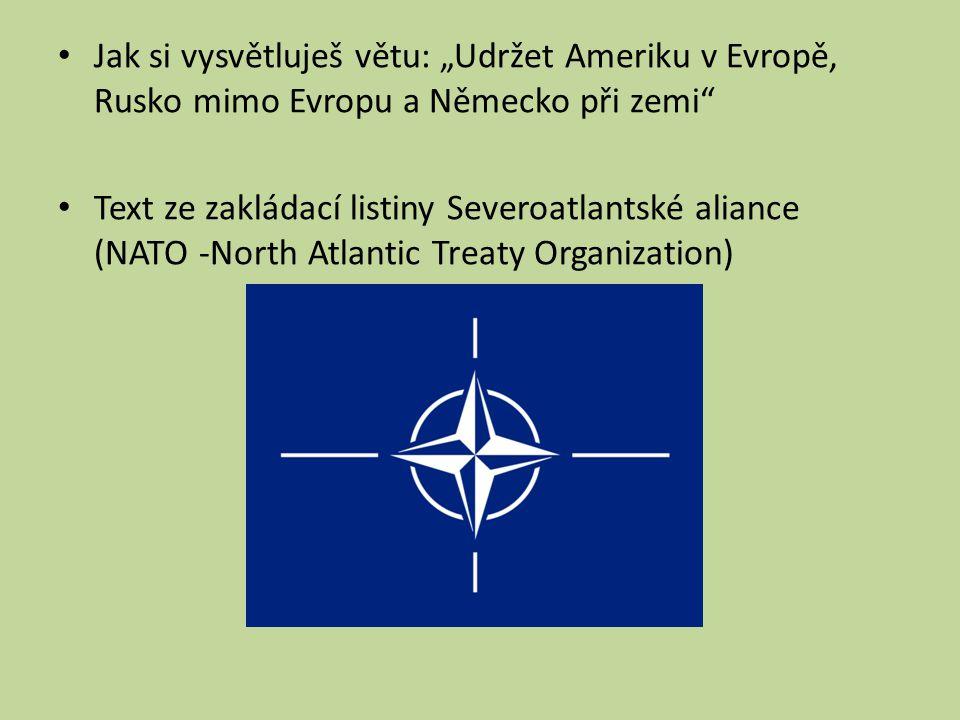 """Jak si vysvětluješ větu: """"Udržet Ameriku v Evropě, Rusko mimo Evropu a Německo při zemi"""" Text ze zakládací listiny Severoatlantské aliance (NATO -Nort"""