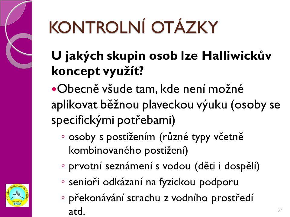 KONTROLNÍ OTÁZKY U jakých skupin osob lze Halliwickův koncept využít? Obecně všude tam, kde není možné aplikovat běžnou plaveckou výuku (osoby se spec