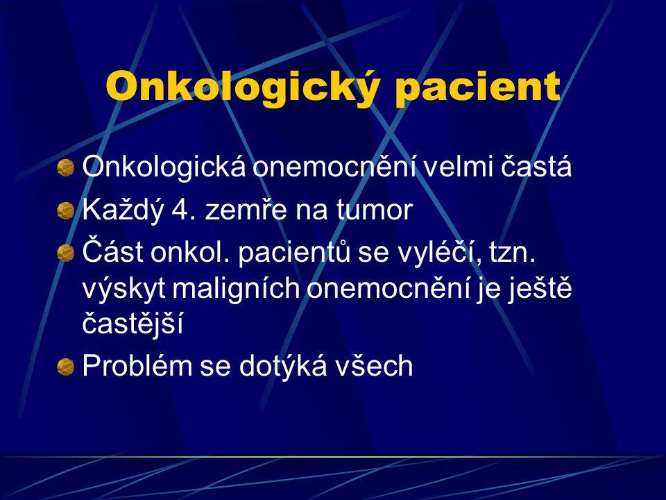 Onkologický pacient Onkologická onemocnění velmi častá Každý 4. zemře na tumor Část onkol. pacientů se vyléčí, tzn. výskyt maligních onemocnění je ješ