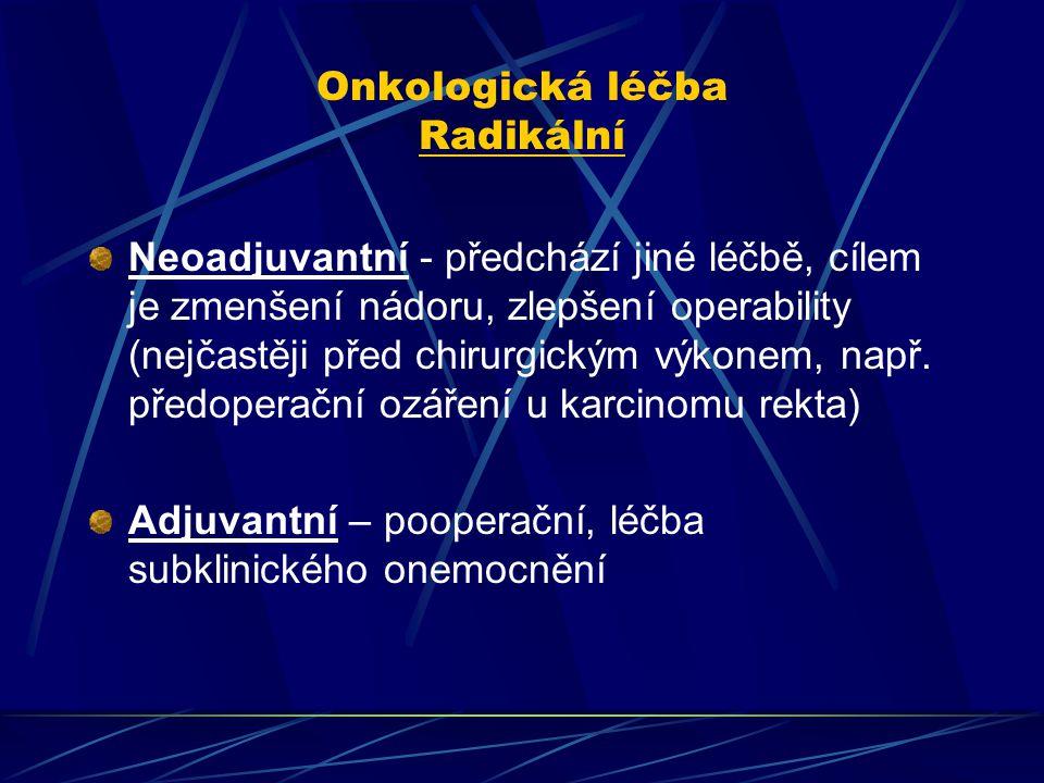 Onkologická léčba Radikální Neoadjuvantní - předchází jiné léčbě, cílem je zmenšení nádoru, zlepšení operability (nejčastěji před chirurgickým výkonem