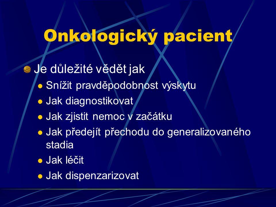 Onkologický pacient Je důležité vědět jak Snížit pravděpodobnost výskytu Jak diagnostikovat Jak zjistit nemoc v začátku Jak předejít přechodu do gener