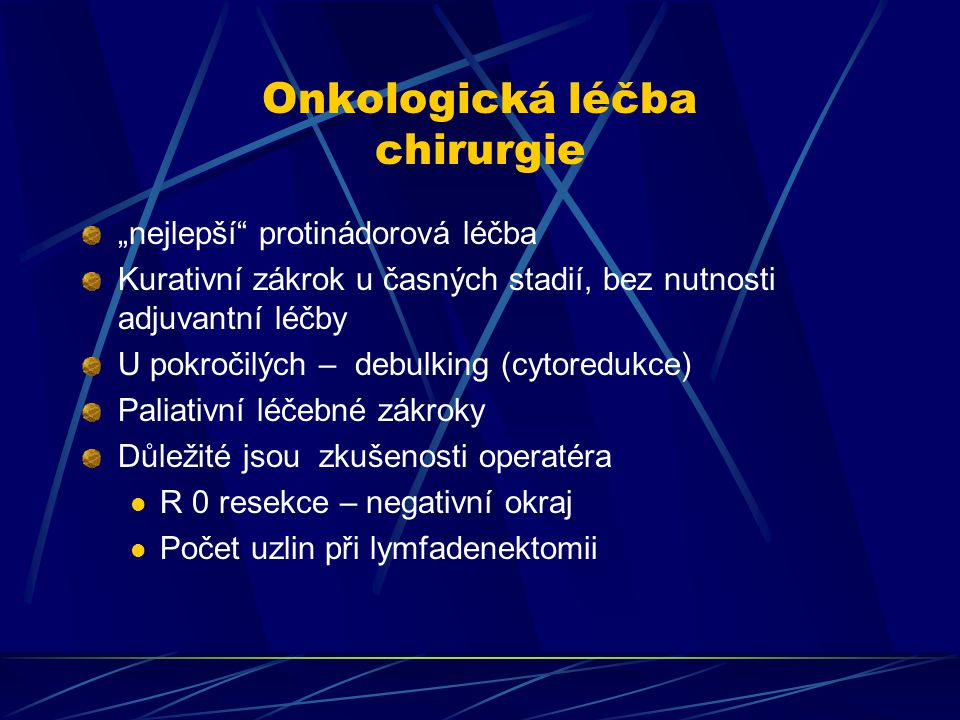 """Onkologická léčba chirurgie """"nejlepší"""" protinádorová léčba Kurativní zákrok u časných stadií, bez nutnosti adjuvantní léčby U pokročilých – debulking"""