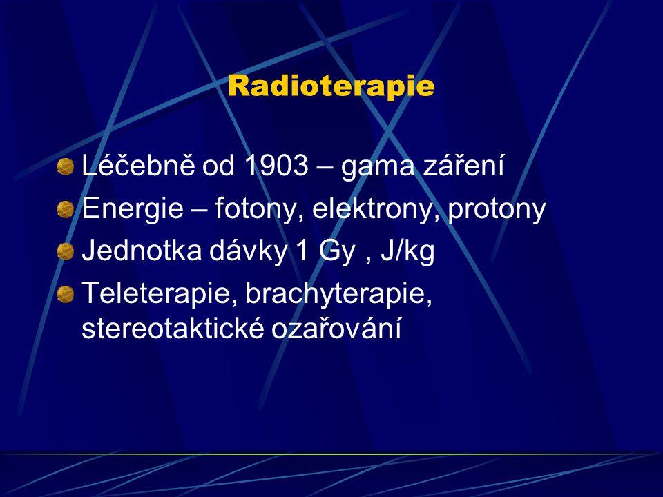 Radioterapie Léčebně od 1903 – gama záření Energie – fotony, elektrony, protony Jednotka dávky 1 Gy, J/kg Teleterapie, brachyterapie, stereotaktické o