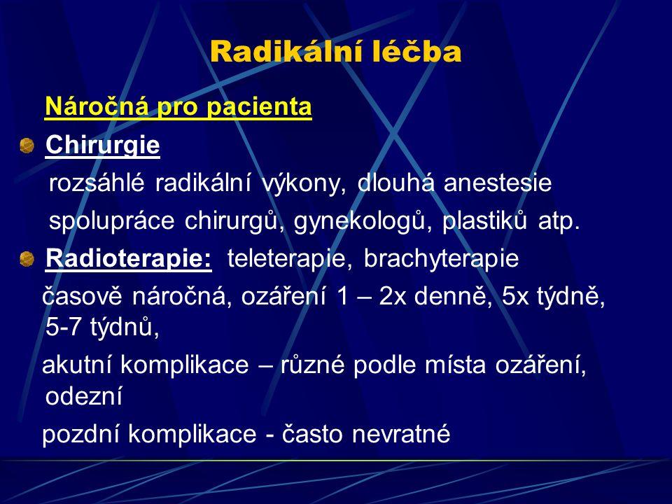 Radikální léčba Náročná pro pacienta Chirurgie rozsáhlé radikální výkony, dlouhá anestesie spolupráce chirurgů, gynekologů, plastiků atp. Radioterapie