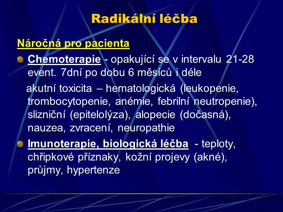 Radikální léčba Náročná pro pacienta Chemoterapie - opakující se v intervalu 21-28 event. 7dní po dobu 6 měsíců i déle akutní toxicita – hematologická
