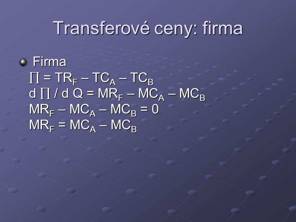 Transferové ceny: divize Závod A (výrobce)  A = P T Q – TC A d  A / d Q = P T – MC A = 0 P T = MC A Závod B (prodejce)  B = TR F - P T Q – TC B d  B / d Q = MR F - P T – MC B = 0 P T = NMR