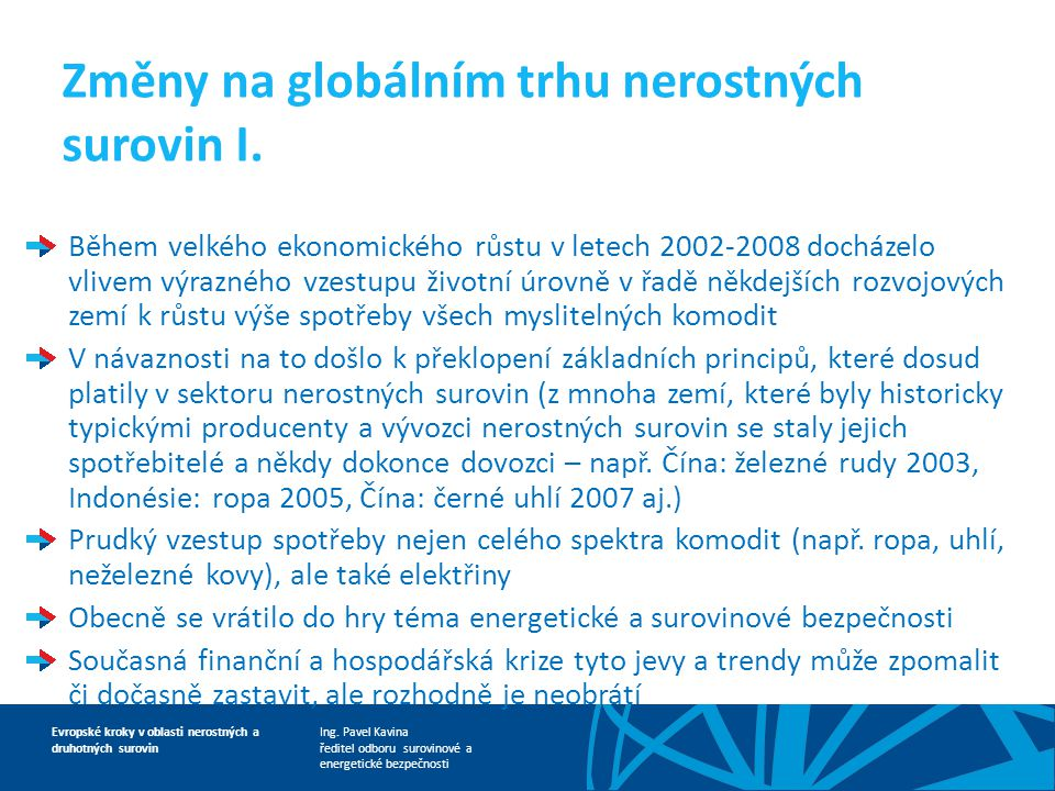 Ing. Pavel Kavina ředitel odboru surovinové a energetické bezpečnosti Evropské kroky v oblasti nerostných a druhotných surovin Změny na globálním trhu