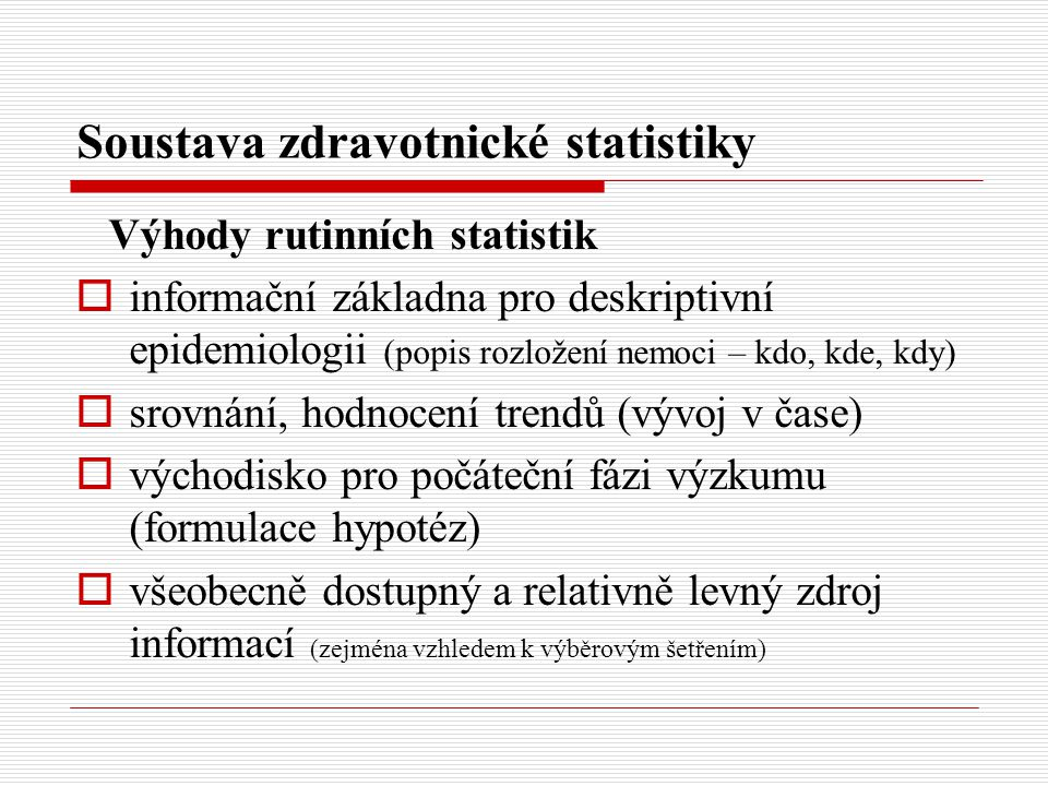 Soustava zdravotnické statistiky Výhody rutinních statistik  informační základna pro deskriptivní epidemiologii (popis rozložení nemoci – kdo, kde, k